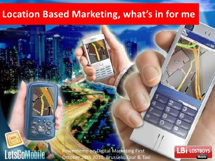 Location Based Marketing, what's in for me<br />Powerdemo on Digital Marketing First October 28th 2010, Brussels, Tour & T...