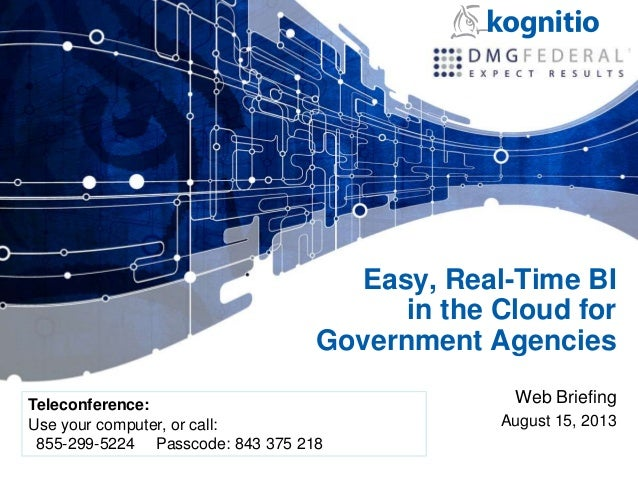 Easy, Real-Time BI in the Cloud for Government Agencies Web Briefing August 15, 2013 Teleconference: Use your computer, or...