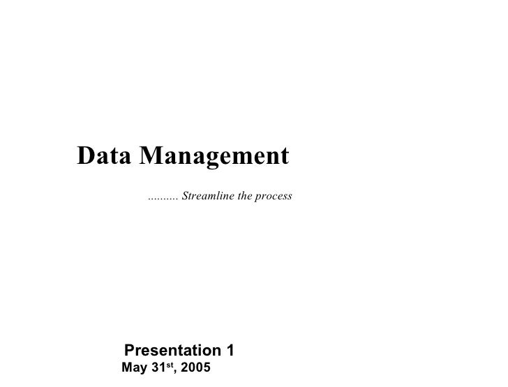 May 31 st , 2005 Presentation 1 Data Management .......... Streamline the process