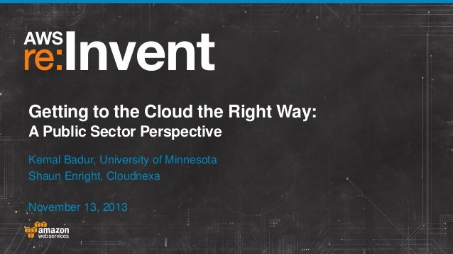 Getting to the Cloud the Right Way: A Public Sector Perspective Kemal Badur, University of Minnesota Shaun Enright, Cloudn...