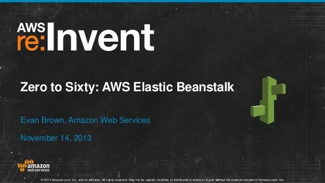 Zero to Sixty: AWS Elastic Beanstalk Evan Brown, Amazon Web Services November 14, 2013  © 2013 Amazon.com, Inc. and its af...