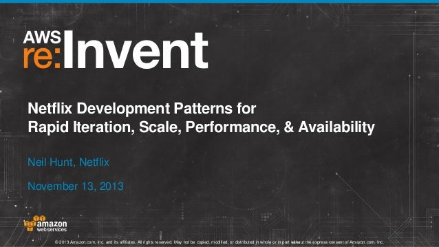 Netflix Development Patterns for Rapid Iteration, Scale, Performance, & Availability Neil Hunt, Netflix November 13, 2013 ...
