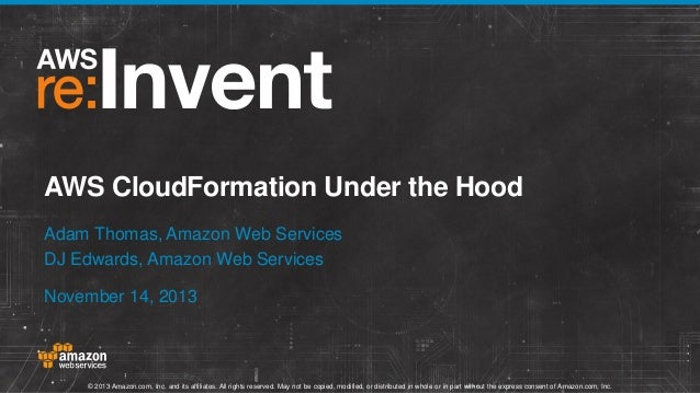 AWS CloudFormation Under the Hood Adam Thomas, Amazon Web Services DJ Edwards, Amazon Web Services November 14, 2013  © 20...