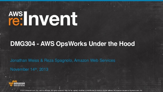 DMG304 - AWS OpsWorks Under the Hood Jonathan Weiss & Reza Spagnolo, Amazon Web Services November 14th, 2013  © 2013 Amazo...