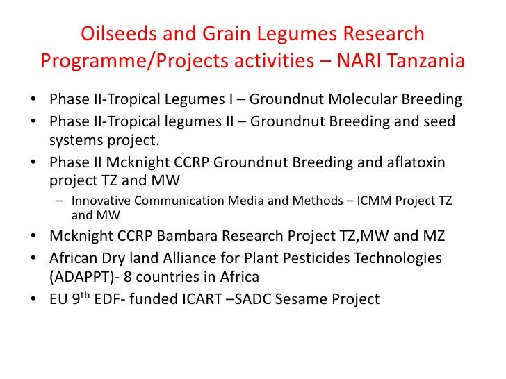Oilseeds and Grain Legumes Research Programme/Projects activities – NARI Tanzania• Phase II-Tropical Legumes I – Groundnut...