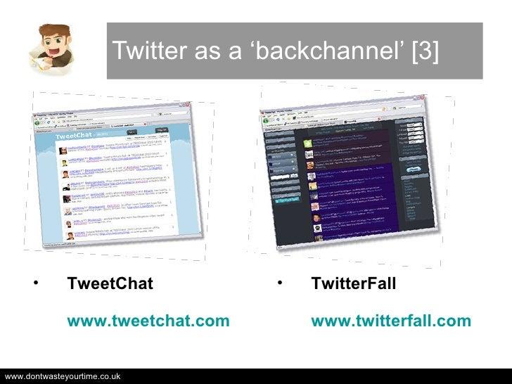 Twitter as a 'backchannel' [3] <ul><li>TweetChat www.tweetchat.com   </li></ul><ul><li>TwitterFall www.twitterfall.com </l...
