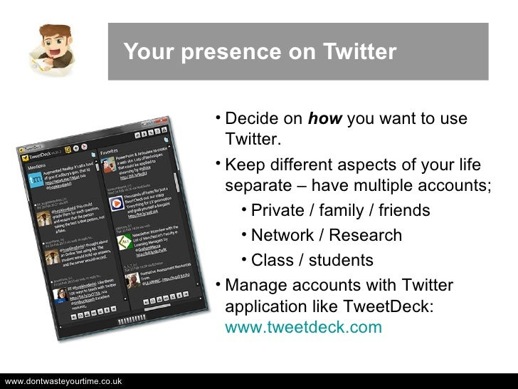 Your presence on Twitter <ul><li>Decide on  how  you want to use Twitter. </li></ul><ul><li>Keep different aspects of your...