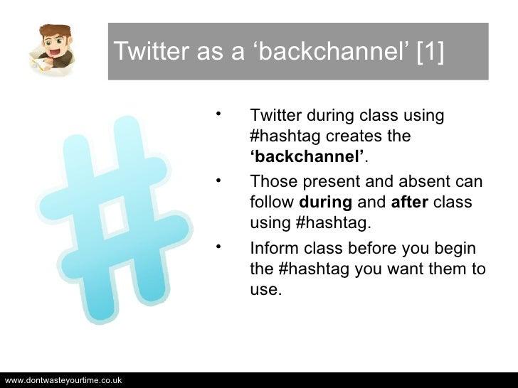 Twitter as a 'backchannel' [1] <ul><li>Twitter during class using #hashtag creates the  'backchannel' . </li></ul><ul><li>...