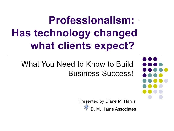 Professionalism:Has technology changed   what clients expect? What You Need to Know to Build            Business Success! ...