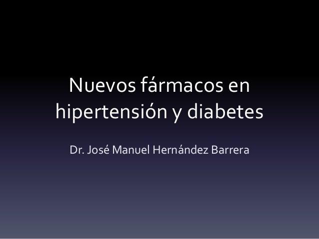 Nuevos fármacos en  hipertensión y diabetes  Dr. José Manuel Hernández Barrera