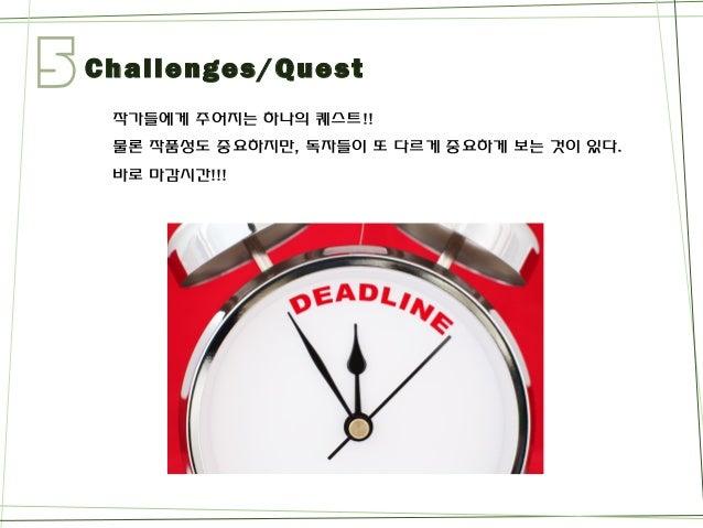 5  Challenges/Quest  작가들에게주어지는하나의퀘스트!!  물론작품성도중요하지만, 독자들이또다르게중요하게보는것이있다.  바로마감시간!!!