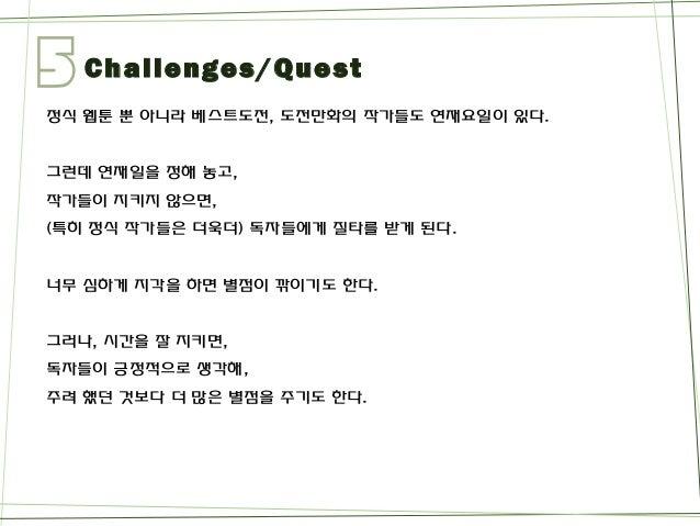 5  Challenges/Quest  정식웹툰뿐아니라베스트도전, 도전만화의작가들도연재요일이있다.  그런데연재일을정해놓고,  작가들이지키지않으면,  (특히정식작가들은더욱더) 독자들에게질타를받게된다.  너무심하게지각을하면별...