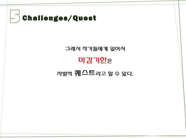 5  Challenges/Quest  그래서작가들에게있어서  마감기한은  자발적퀘스트라고할수있다.