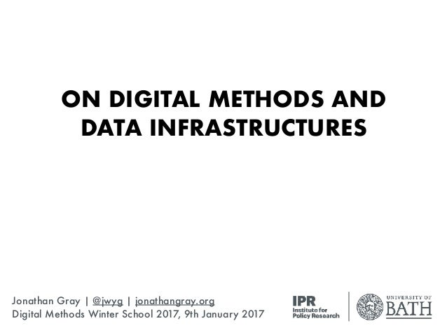 ON DIGITAL METHODS AND DATA INFRASTRUCTURES Jonathan Gray | @jwyg | jonathangray.org Digital Methods Winter School 2017, 9...