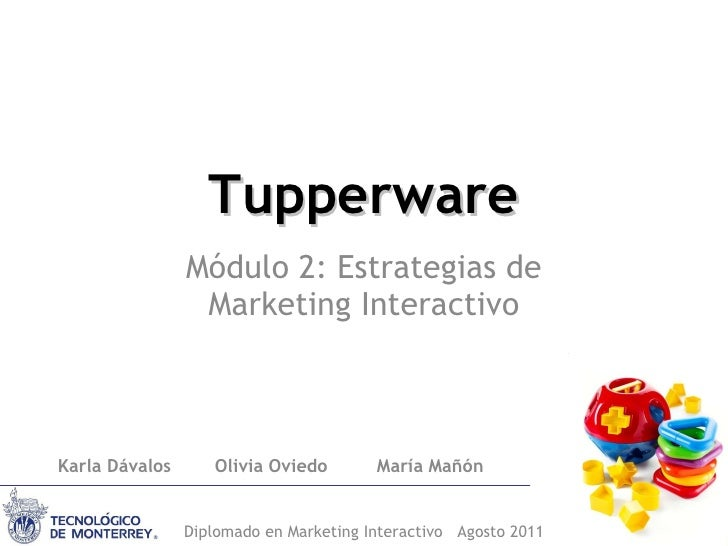 Tupperware Módulo 2: Estrategias de Marketing Interactivo Karla Dávalos  Olivia Oviedo  María Mañón Diplomado en Marketing...