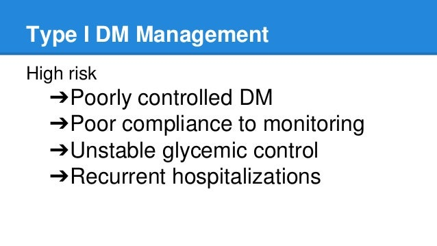 Type I DM Management High risk ➔Poorly controlled DM ➔Poor compliance to monitoring ➔Unstable glycemic control ➔Recurrent ...