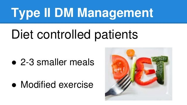 Type II DM Management Diet controlled patients ● 2-3 smaller meals ● Modified exercise