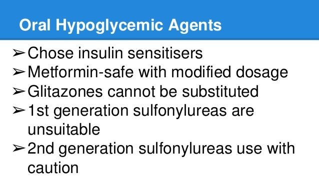 Oral Hypoglycemic Agents ➢Chose insulin sensitisers ➢Metformin-safe with modified dosage ➢Glitazones cannot be substituted...