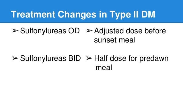 Treatment Changes in Type II DM ➢Sulfonylureas OD ➢Sulfonylureas BID ➢Adjusted dose before sunset meal ➢Half dose for pred...
