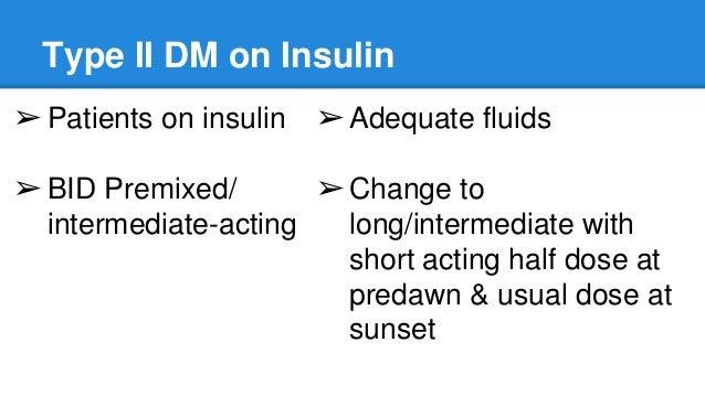 Type II DM on Insulin ➢Patients on insulin ➢BID Premixed/ intermediate-acting ➢Adequate fluids ➢Change to long/intermediat...