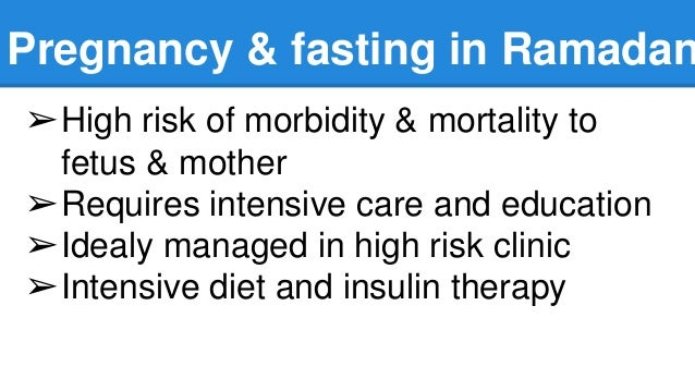 Pregnancy & fasting in Ramadan ➢High risk of morbidity & mortality to fetus & mother ➢Requires intensive care and educatio...
