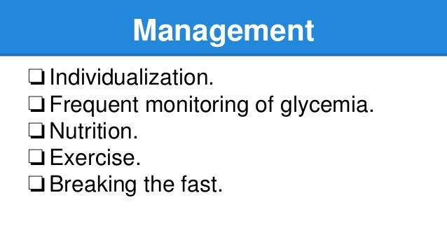 Management ❏Individualization. ❏Frequent monitoring of glycemia. ❏Nutrition. ❏Exercise. ❏Breaking the fast.