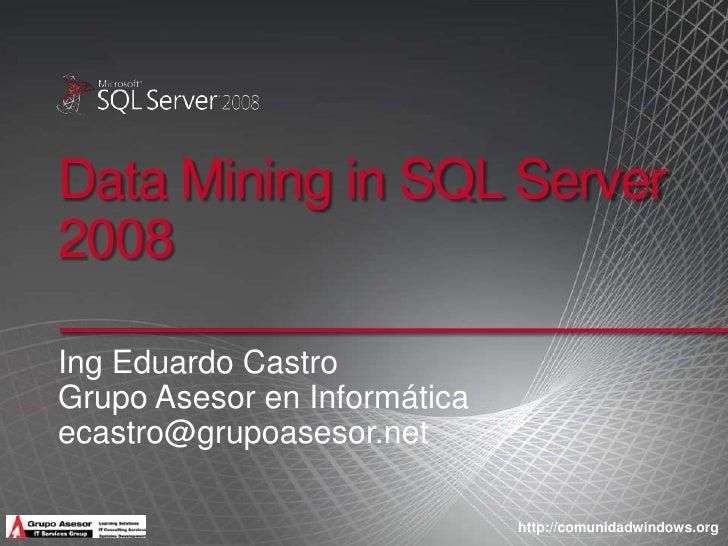 Data Mining in SQL Server 2008<br />Ing Eduardo Castro<br />GrupoAsesor en Informática<br />ecastro@grupoasesor.net<br />