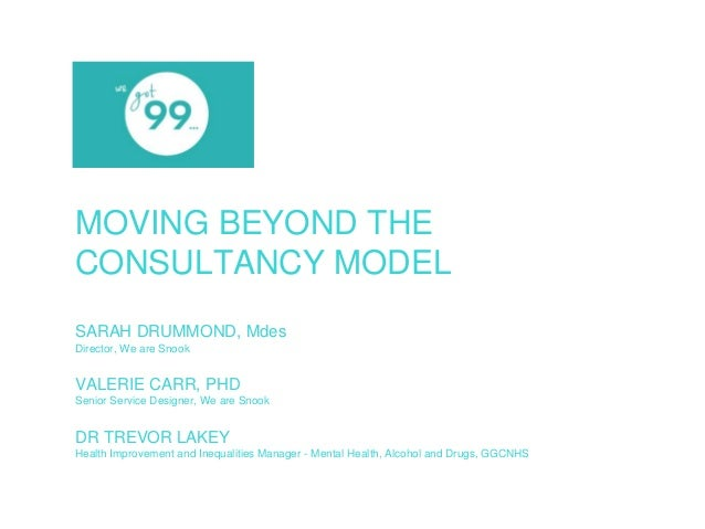 MOVING BEYOND THE  CONSULTANCY MODEL  SARAH DRUMMOND, Mdes  Director, We are Snook  VALERIE CARR, PHD  Senior Service Desi...