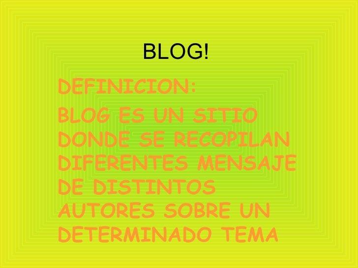 BLOG! DEFINICION:  BLOG ES UN SITIO DONDE SE RECOPILAN DIFERENTES MENSAJE DE DISTINTOS AUTORES SOBRE UN DETERMINADO TEMA