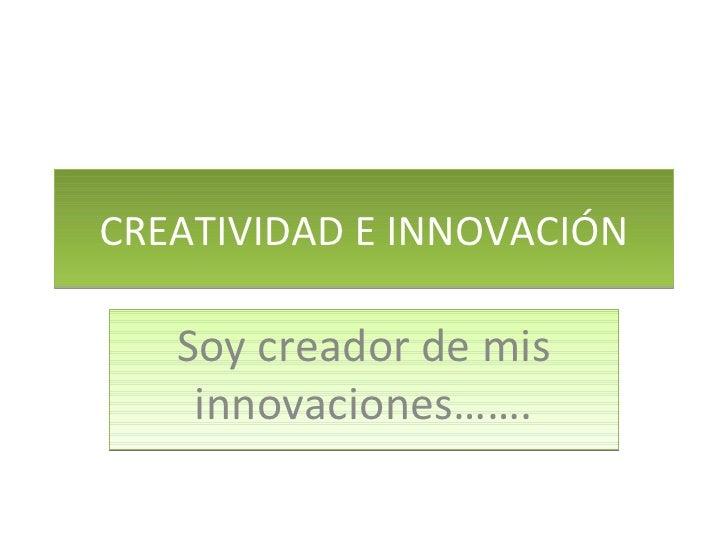 CREATIVIDAD E INNOVACIÓN Soy creador de mis innovaciones…….