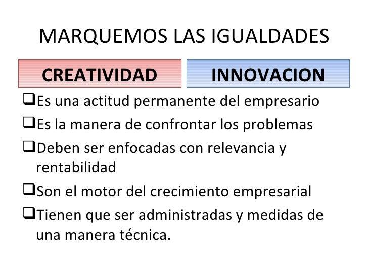 creatividad e innovacion La creatividad por si sola, es la capacidad que posee un individuo de crear e idear algo nuevo y original, mientras que la innovación por su lado, es el arte de.