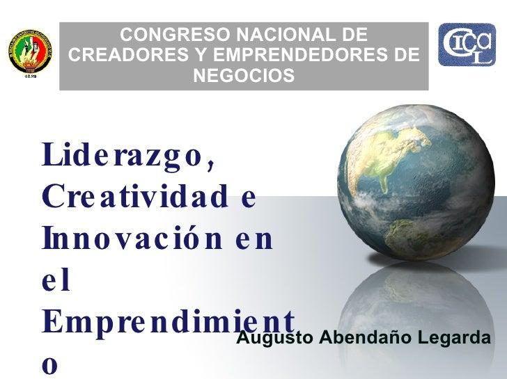 Augusto Abendaño Legarda CONGRESO NACIONAL DE CREADORES Y EMPRENDEDORES DE NEGOCIOS Liderazgo,  Creatividad e  Innovación ...