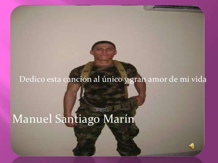 Dedico esta canción al único y gran amor de mi vida<br />Manuel Santiago Marín<br />