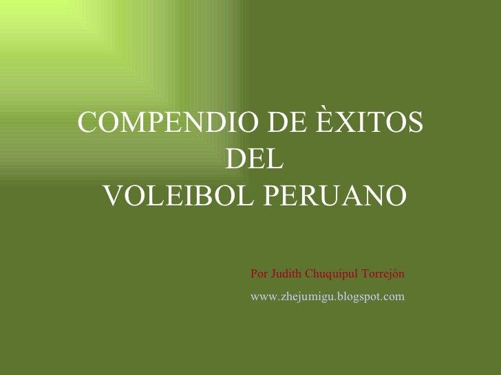 COMPENDIO   DE ÈXITOS  DEL VOLEIBOL PERUANO Por Judith Chuquipul Torrejón www.zhejumigu.blogspot.com