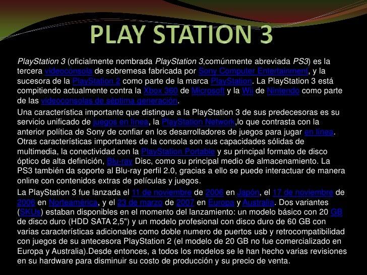 PLAY STATION 3<br />PlayStation 3 (oficialmente nombrada PlayStation 3,comúnmente abreviada PS3) es la tercera videoconsol...