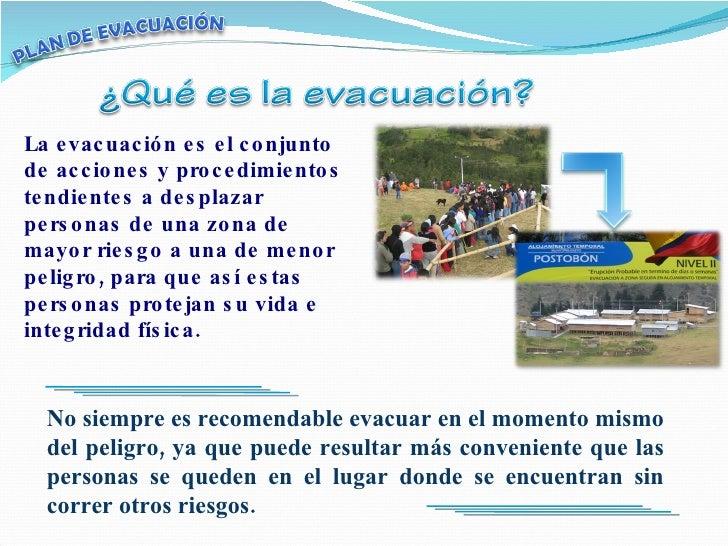La evacuación es el conjunto de acciones y procedimientos tendientes a desplazar personas de una zona de mayor riesgo a un...