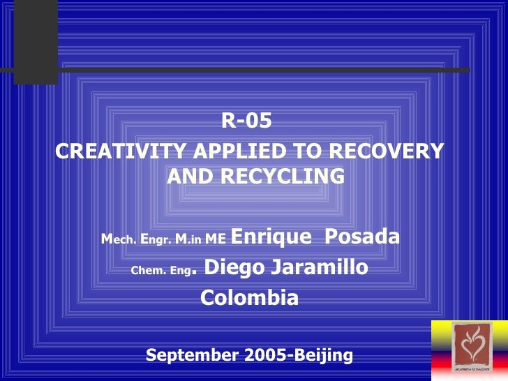 R-05  CREATIVITY APPLIED TO RECOVERY AND RECYCLING  M ech .   E ngr .   M . in  ME   E nrique  Posada   Chem. Eng . Diego ...