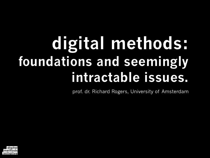 digital methods: foundations and seemingly         intractable issues.         prof. dr. Richard Rogers, University of Ams...