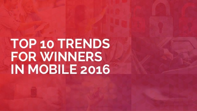 TOP 10 TRENDS FOR WINNERS IN MOBILE 2016
