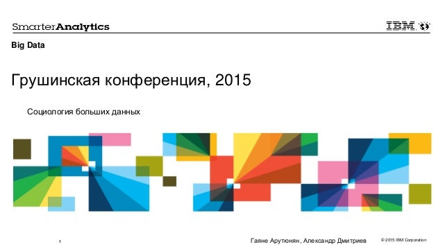 © 2015 IBM Corporation1 Big Data Грушинская конференция, 2015 Социология больших данных Гаяне Арутюнян, Александр Дмитриев