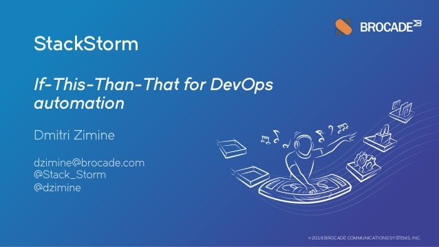 StackStorm If-This-Than-That for DevOps automation © 2016 BROCADE COMMUNICATIONS SYSTEMS, INC.