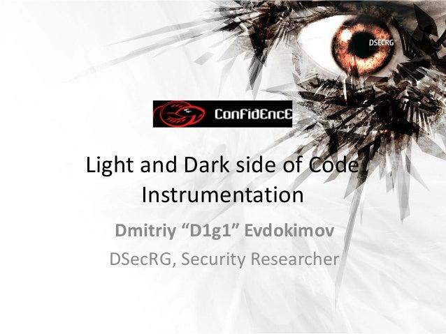 "Light and Dark side of Code      Instrumentation  Dmitriy ""D1g1″ Evdokimov  DSecRG, Security Researcher"
