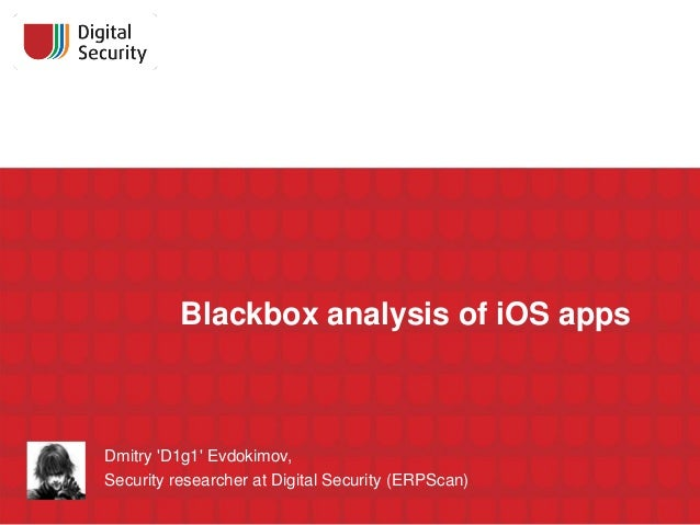 Blackbox analysis of iOS apps  Dmitry 'D1g1' Evdokimov, Security researcher at Digital Security (ERPScan)