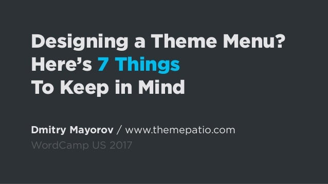 Designing a Theme Menu? Here's 7 Things To Keep in Mind Dmitry Mayorov / www.themepatio.com WordCamp US 2017