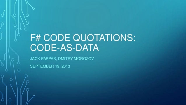 F# CODE QUOTATIONS: CODE-AS-DATA JACK PAPPAS, DMITRY MOROZOV SEPTEMBER 19, 2013