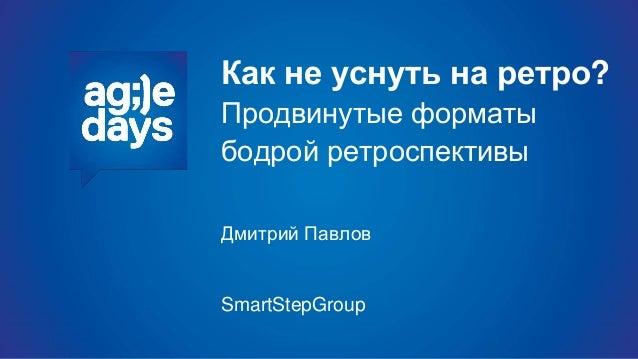 Как не уснуть на ретро? Продвинутые форматы бодрой ретроспективы Дмитрий Павлов SmartStepGroup