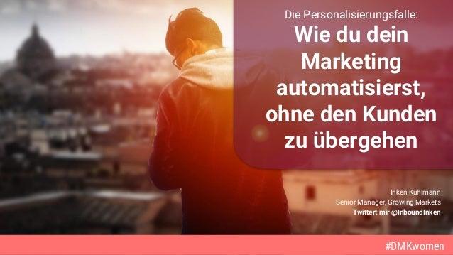 #DMKwomen Inken Kuhlmann Senior Manager, Growing Markets Twittert mir @InboundInken #DMKwomen Die Personalisierungsfalle: ...