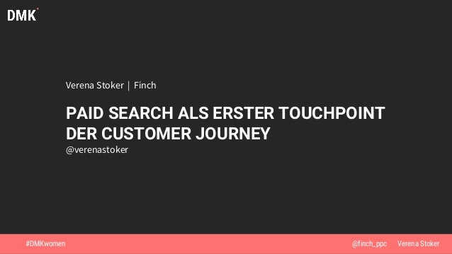 Verena Stoker | Finch PAID SEARCH ALS ERSTER TOUCHPOINT DER CUSTOMER JOURNEY @verenastoker #DMKwomen @Verena Stoker@finch_...