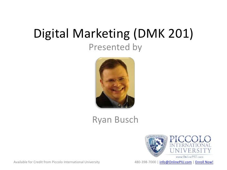 Digital Marketing (DMK 201)<br />Presented by <br />Ryan Busch<br />Available for Credit from Piccolo International Univer...
