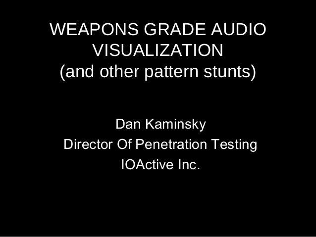 WEAPONS GRADE AUDIO VISUALIZATION (and other pattern stunts) Dan Kaminsky Director Of Penetration Testing IOActive Inc.